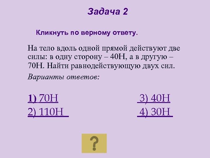 Задача 2 Кликнуть по верному ответу. На тело вдоль одной прямой действуют две силы: