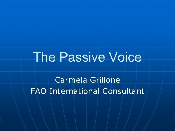 The Passive Voice Carmela Grillone FAO International Consultant