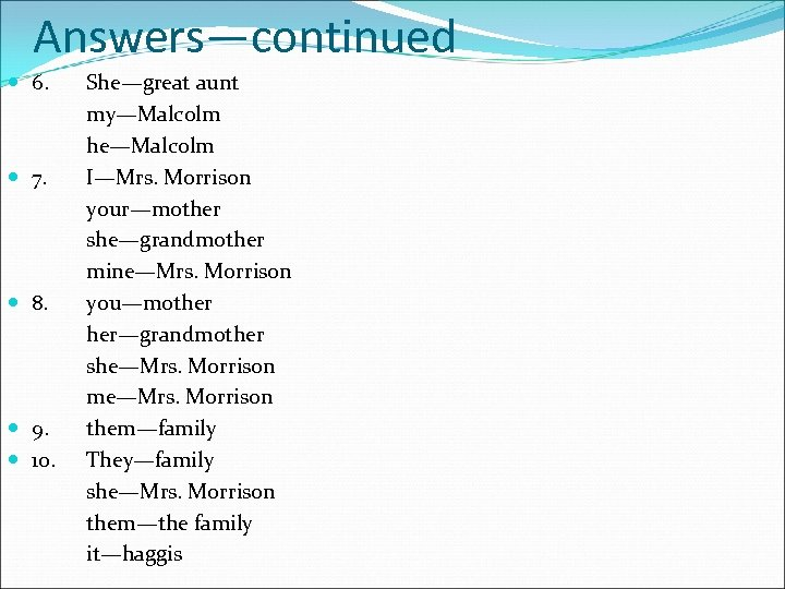 Answers—continued 6. 7. 8. 9. 10. She—great aunt my—Malcolm he—Malcolm I—Mrs. Morrison your—mother she—grandmother