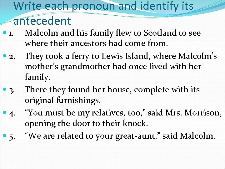 Write each pronoun and identify its antecedent 1. 2. 3. 4. 5. Malcolm and