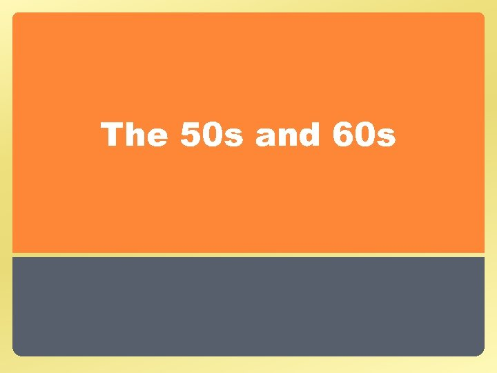 The 50 s and 60 s