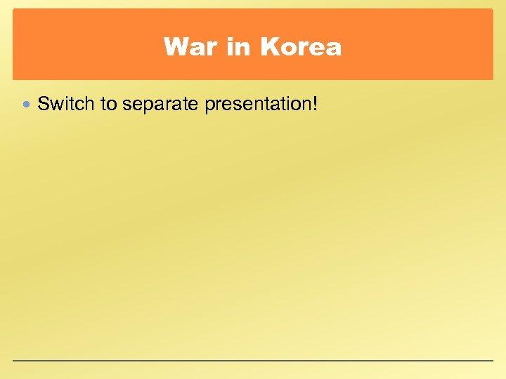 War in Korea Switch to separate presentation!