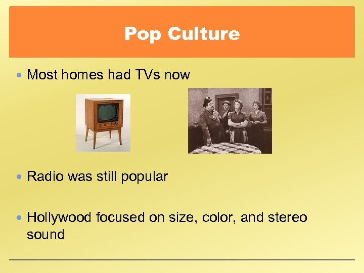 Pop Culture Most homes had TVs now Radio was still popular Hollywood focused on