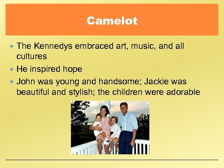 Camelot The Kennedys embraced art, music, and all cultures He inspired hope John was