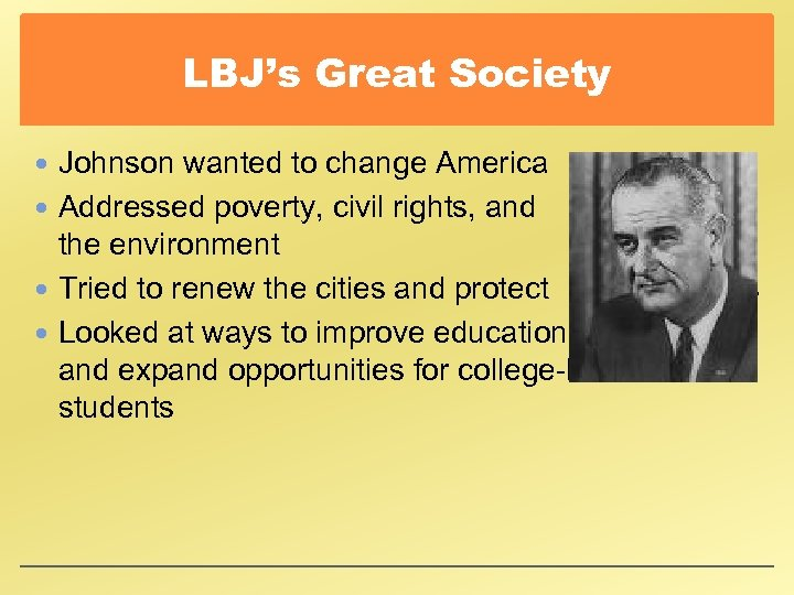LBJ's Great Society Johnson wanted to change America Addressed poverty, civil rights, and the