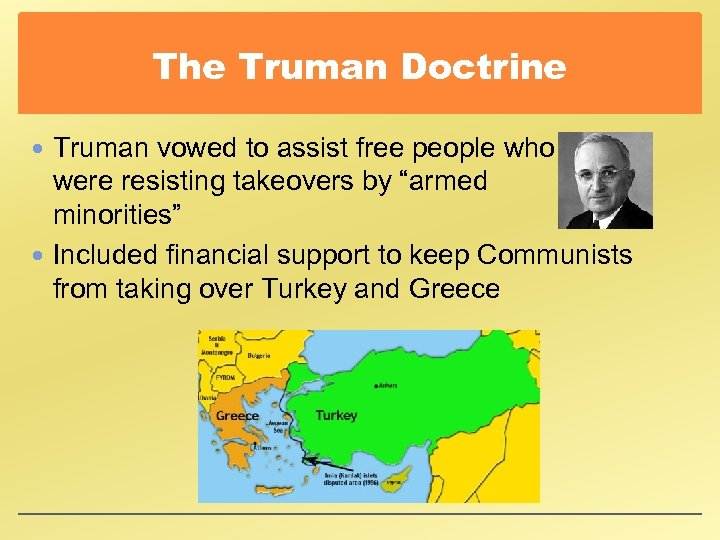 The Truman Doctrine Truman vowed to assist free people who were resisting takeovers by