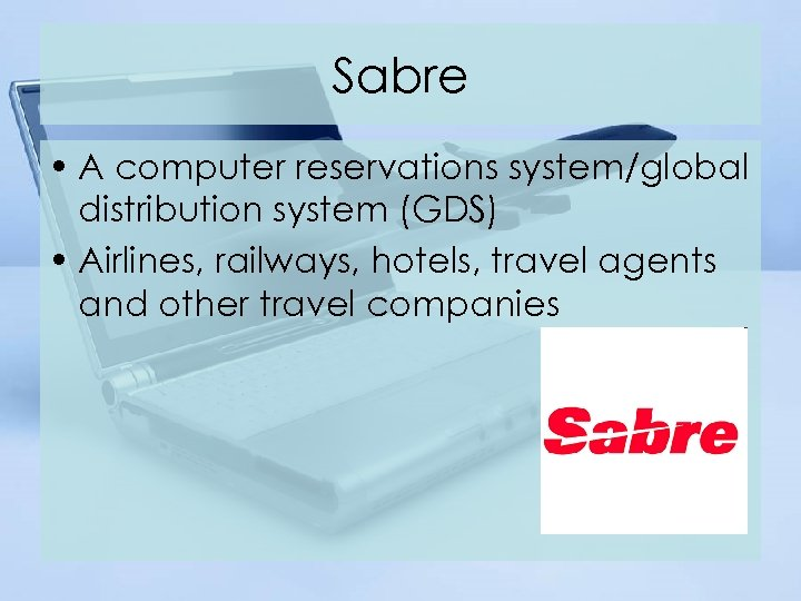 Sabre • A computer reservations system/global distribution system (GDS) • Airlines, railways, hotels, travel