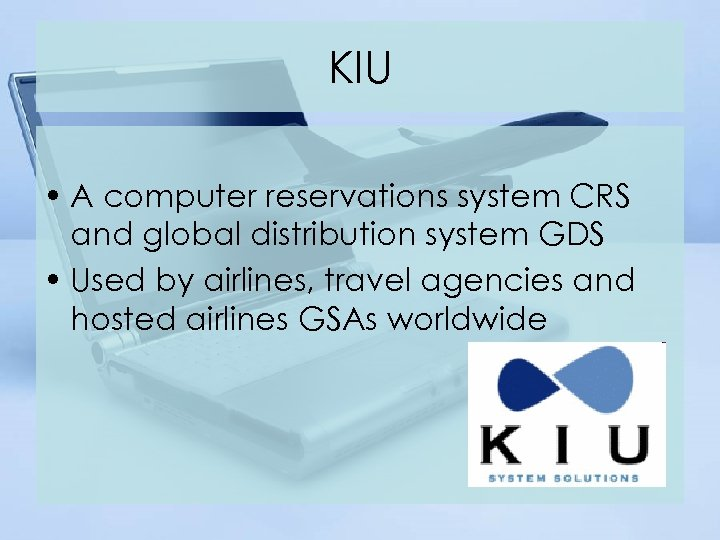 KIU • A computer reservations system CRS and global distribution system GDS • Used
