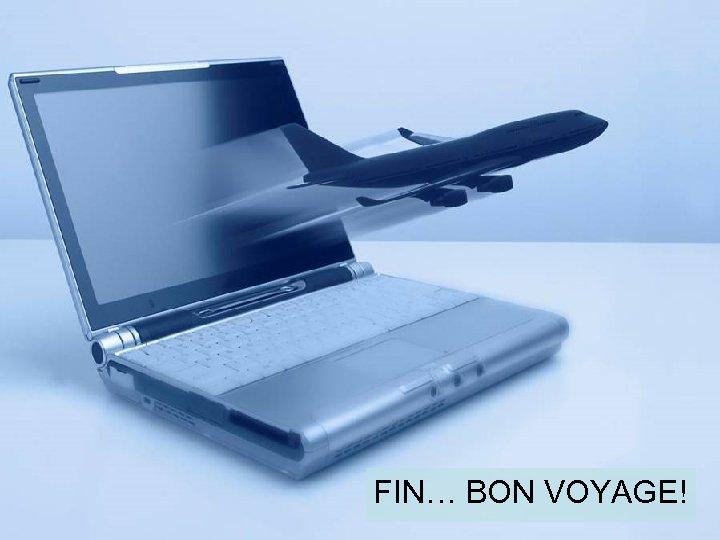 FIN… BON VOYAGE!