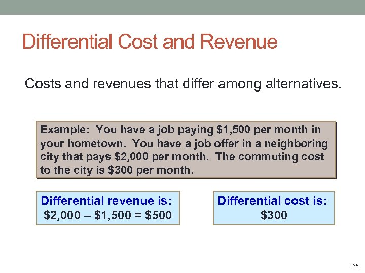 Differential Cost and Revenue Costs and revenues that differ among alternatives. Example: You have