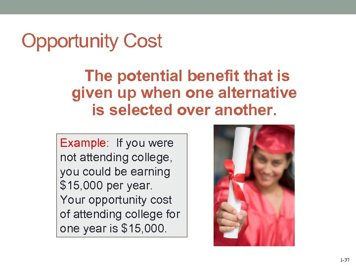Opportunity Cost The potential benefit that is given up when one alternative is selected