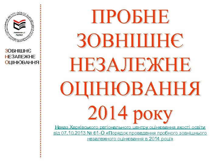 ЗОВНІШНЄ НЕЗАЛЕЖНЕ ОЦІНЮВАННЯ ПРОБНЕ ЗОВНІШНЄ НЕЗАЛЕЖНЕ ОЦІНЮВАННЯ 2014 року Наказ Харківського регіонального центру оцінювання