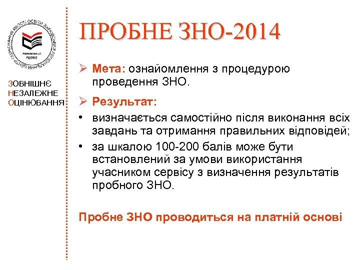 ПРОБНЕ ЗНО-2014 ЗОВНІШНЄ НЕЗАЛЕЖНЕ ОЦІНЮВАННЯ Ø Мета: ознайомлення з процедурою проведення ЗНО. Ø Результат: