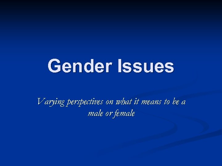 Gender Issues Varying perspectives on what it means to be a male or female