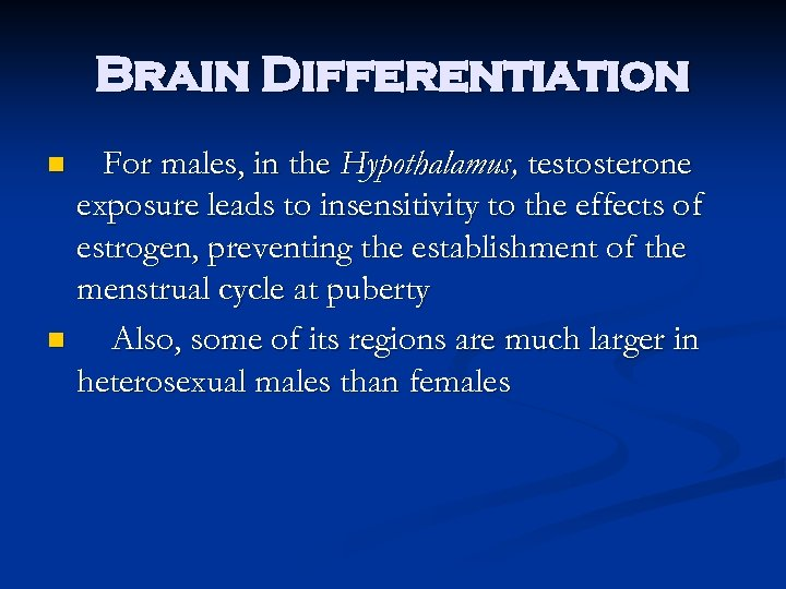 Brain Differentiation For males, in the Hypothalamus, testosterone exposure leads to insensitivity to the