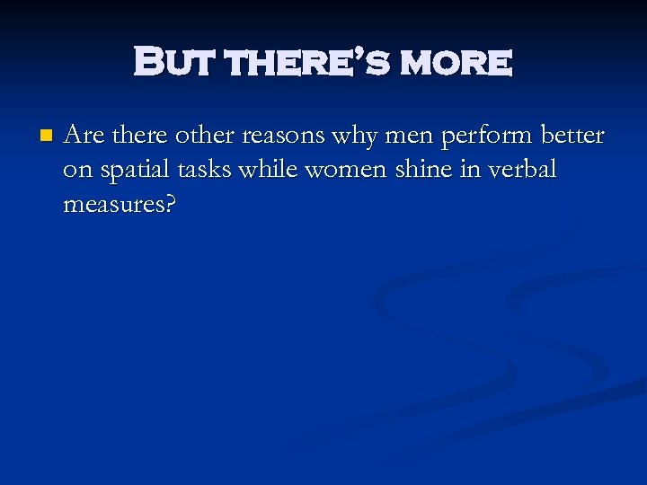 But there's more n Are there other reasons why men perform better on spatial