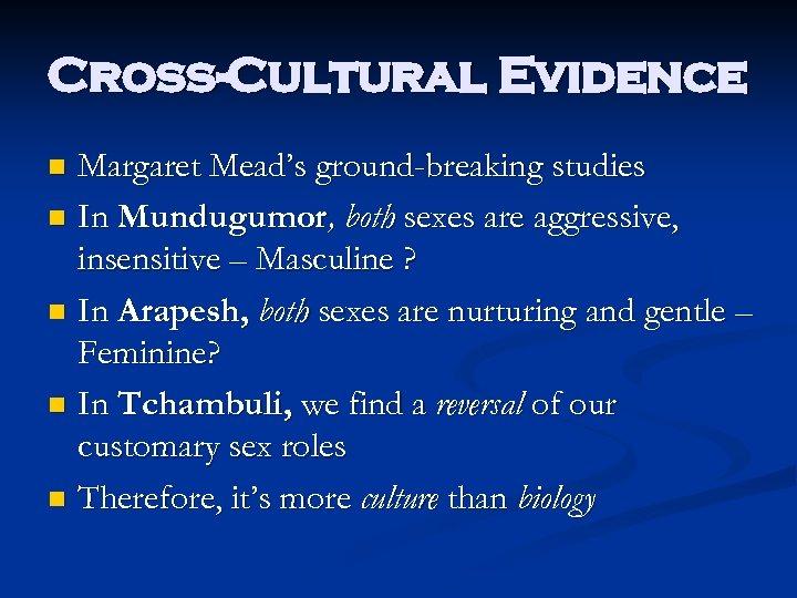Cross-Cultural Evidence Margaret Mead's ground-breaking studies n In Mundugumor, both sexes are aggressive, insensitive