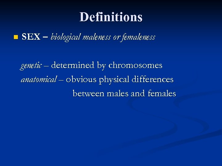 Definitions n SEX – biological maleness or femaleness genetic – determined by chromosomes anatomical