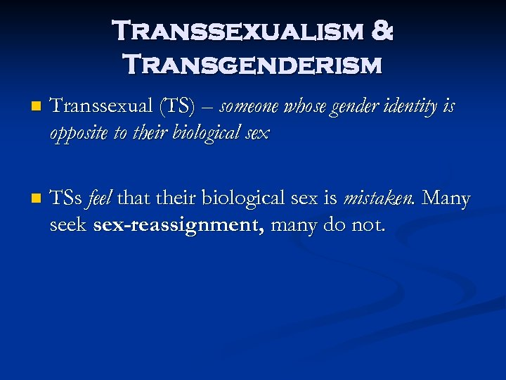 Transsexualism & Transgenderism n Transsexual (TS) – someone whose gender identity is opposite to