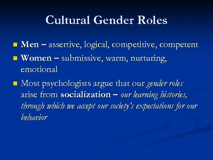 Cultural Gender Roles Men – assertive, logical, competitive, competent n Women – submissive, warm,