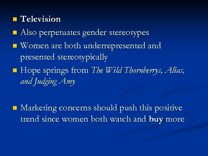 Television n Also perpetuates gender stereotypes n Women are both underrepresented and presented stereotypically