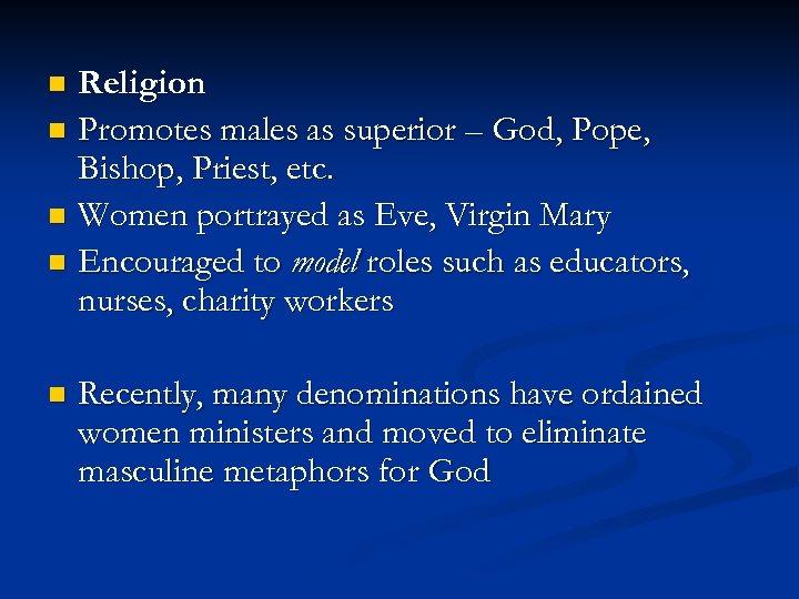 Religion n Promotes males as superior – God, Pope, Bishop, Priest, etc. n Women