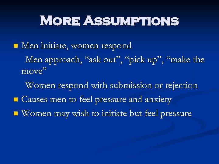 "More Assumptions Men initiate, women respond Men approach, ""ask out"", ""pick up"", ""make the"