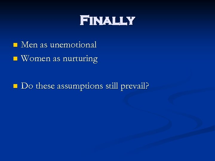 Finally Men as unemotional n Women as nurturing n n Do these assumptions still