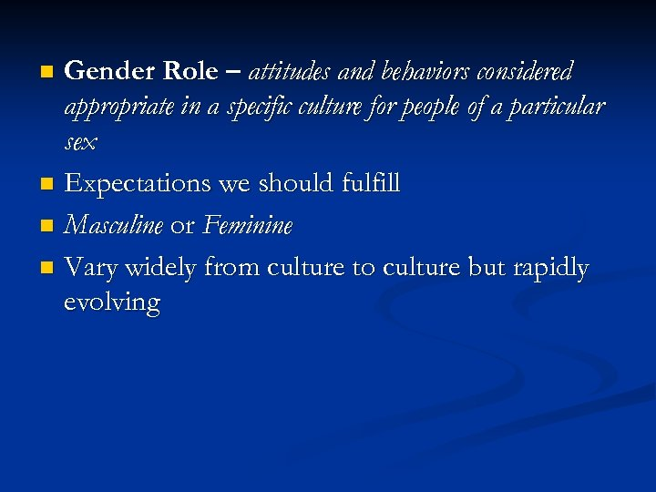 Gender Role – attitudes and behaviors considered appropriate in a specific culture for people