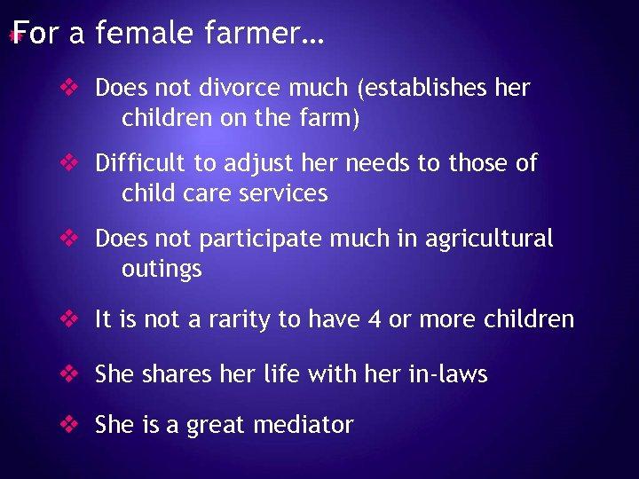 For a female farmer… v Does not divorce much (establishes her children on