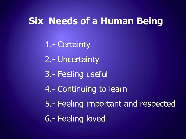 Six Needs of a Human Being 1. - Certainty 2. - Uncertainty 3. -