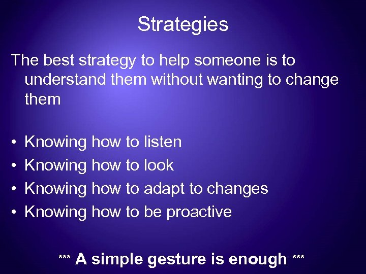 Strategies The best strategy to help someone is to understand them without wanting to