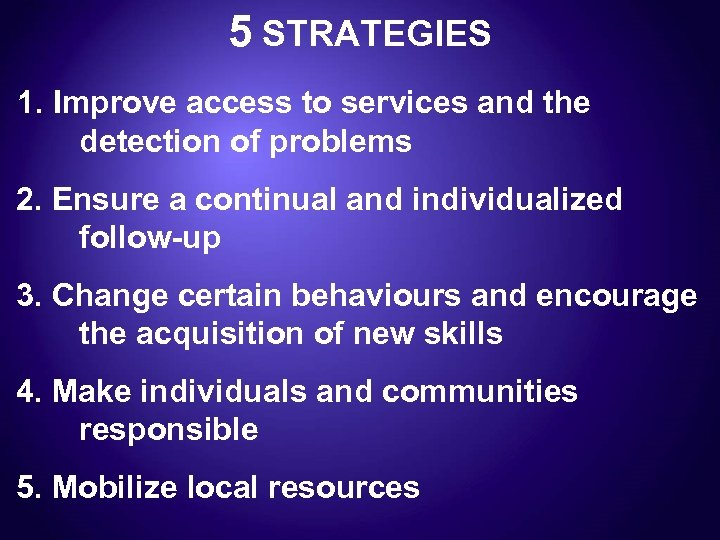 5 STRATEGIES 1. Improve access to services and the detection of problems 2. Ensure