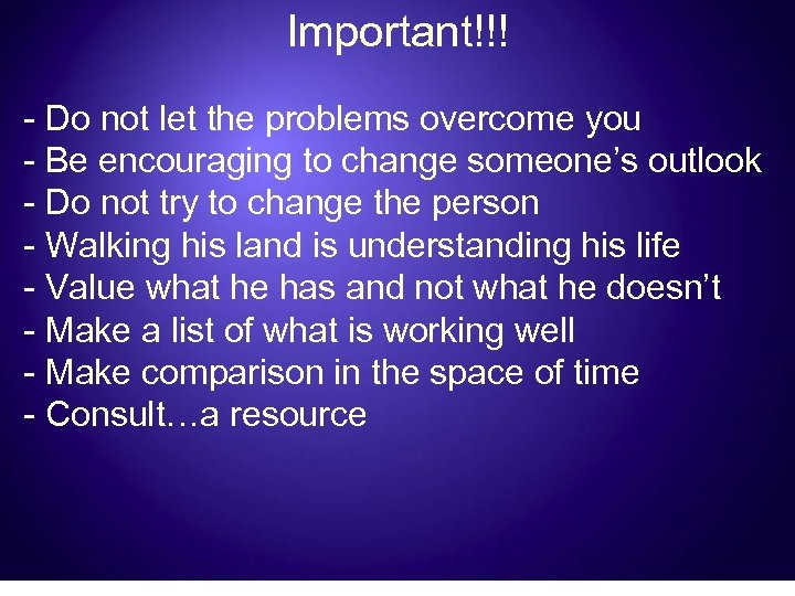 Important!!! - Do not let the problems overcome you - Be encouraging to change