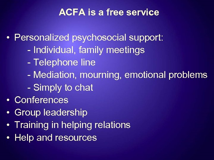ACFA is a free service • Personalized psychosocial support: - Individual, family meetings -