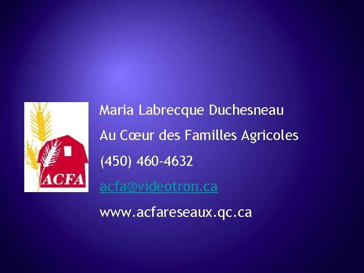 Maria Labrecque Duchesneau Au Cœur des Familles Agricoles (450) 460 -4632 acfa@videotron. ca www.