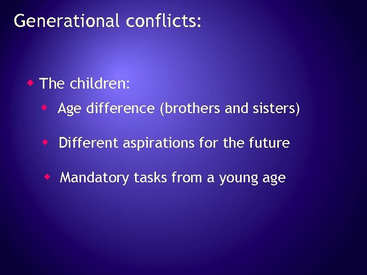 Generational conflicts: w The children: w Age difference (brothers and sisters) w Different aspirations