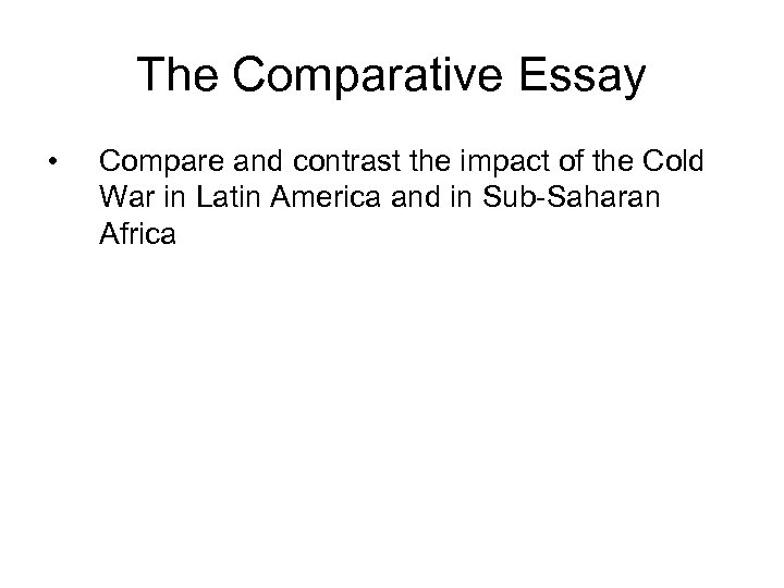 The Comparative Essay • Compare and contrast the impact of the Cold War in