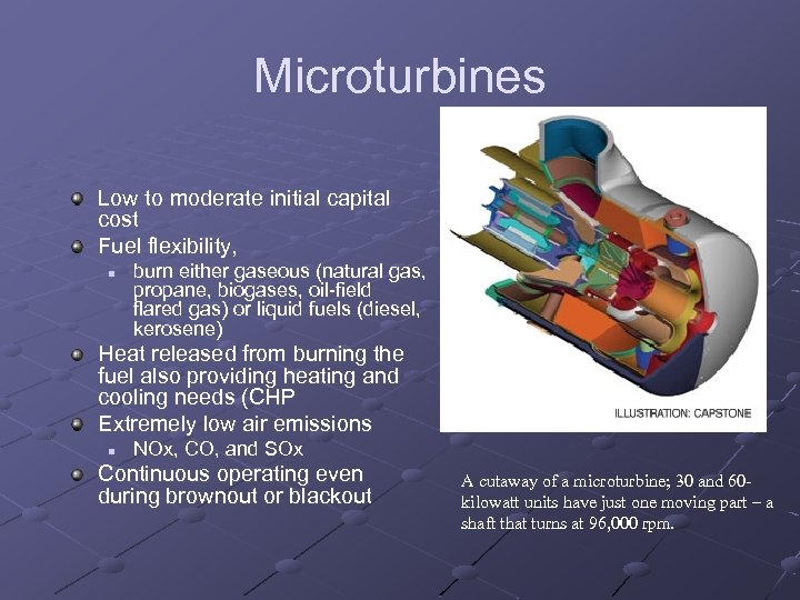 Microturbines Low to moderate initial capital cost Fuel flexibility, n burn either gaseous (natural