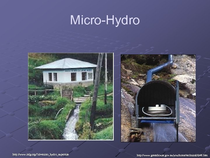 Micro-Hydro http: //www. itdg. org/? id=micro_hydro_expertise http: //www. greenhouse. gov. au/yourhome/technical/fs 46. htm