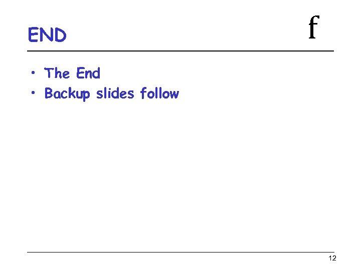 END f • The End • Backup slides follow 12