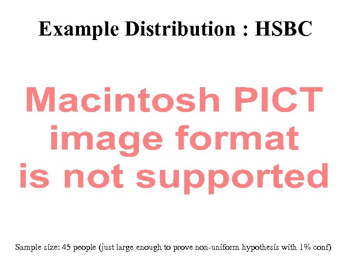 Example Distribution : HSBC Sample size: 45 people (just large enough to prove non-uniform