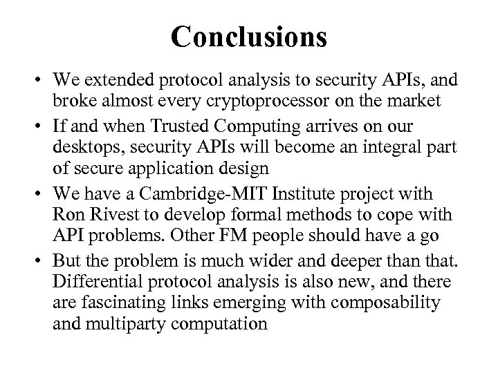 Conclusions • We extended protocol analysis to security APIs, and broke almost every cryptoprocessor