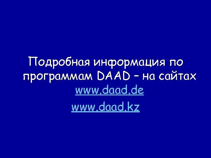 Подробная информация по программам DAAD – на сайтах www. daad. de www. daad. kz