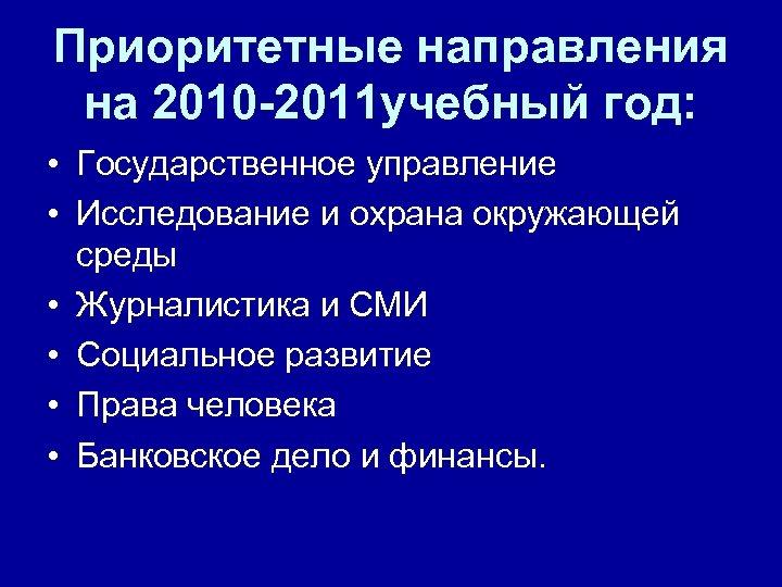 Приоритетные направления на 2010 -2011 учебный год: • Государственное управление • Исследование и охрана