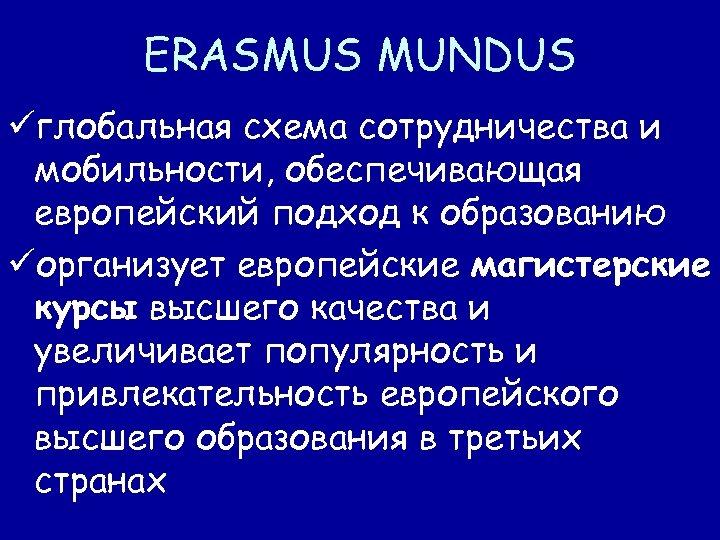 ERASMUS MUNDUS üглобальная схема сотрудничества и мобильности, обеспечивающая европейский подход к образованию üорганизует европейские