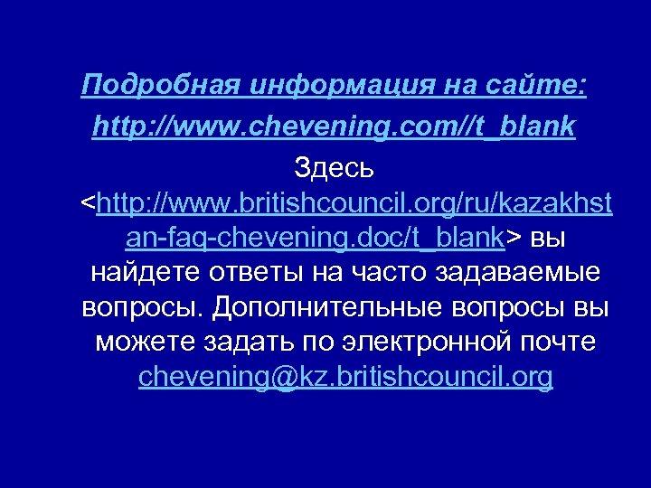 Подробная информация на сайте: http: //www. chevening. com//t_blank Здесь <http: //www. britishcouncil. org/ru/kazakhst an-faq-chevening.