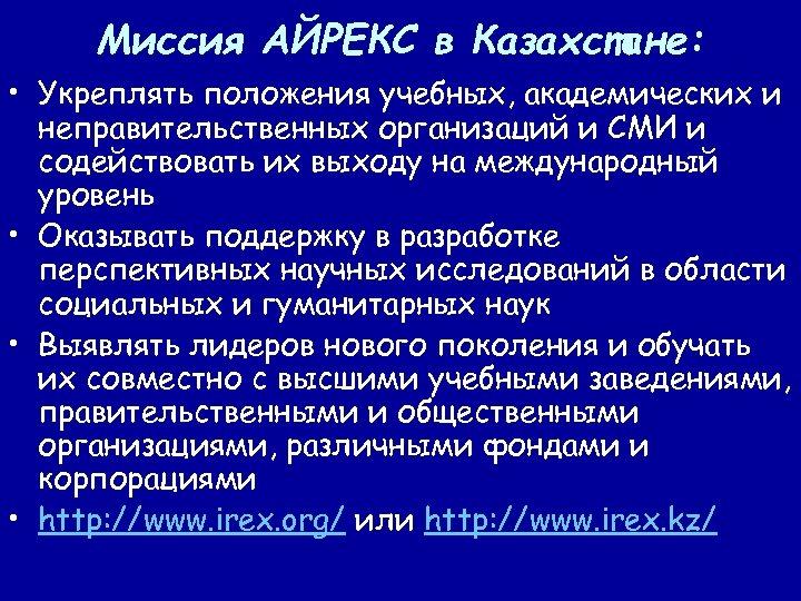 Миссия АЙРЕКС в Казахстане: • Укреплять положения учебных, академических и неправительственных организаций и СМИ