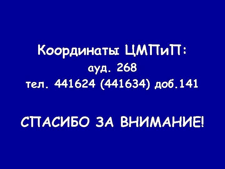 Координаты ЦМПи. П: ауд. 268 тел. 441624 (441634) доб. 141 СПАСИБО ЗА ВНИМАНИЕ!