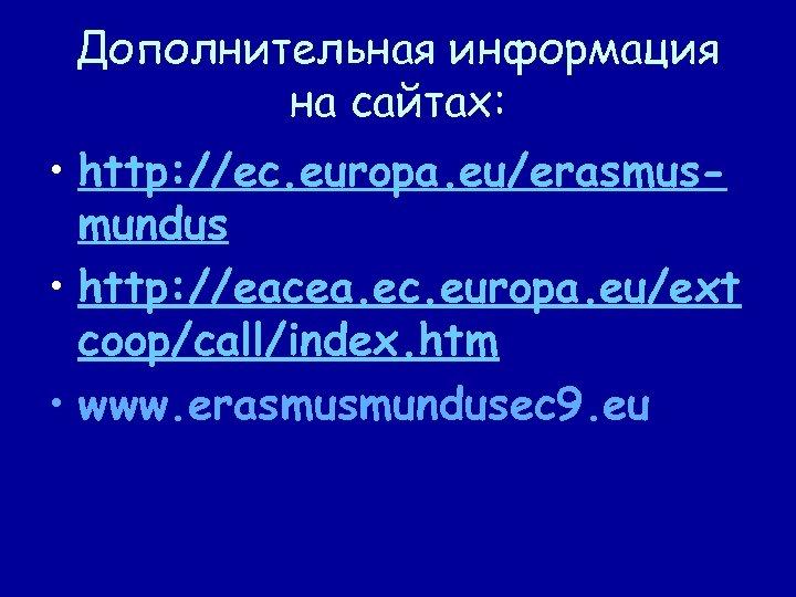 Дополнительная информация на сайтах: • http: //ec. europa. eu/erasmusmundus • http: //eacea. ec. europa.